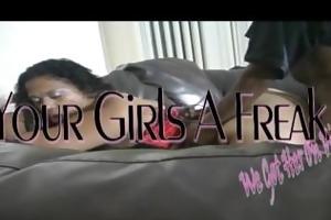your beauties a freak (we got her on vidieo)